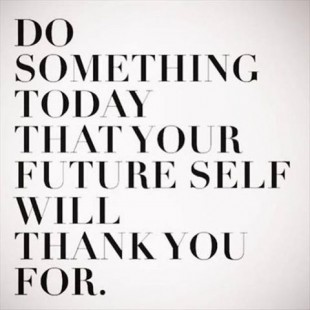 Do something today thtyur future self wil thank you for.